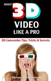 Portada de SHOOT 3D VIDEO LIKE A PRO: 3D CAMCORDER TIPS, TRICKS & SECRETS - THE 3D MOVIE MAKING MANUAL THEY FORGOT TO INCLUDE