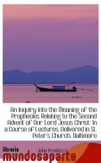 Portada de AN INQUIRY INTO THE MEANING OF THE PROPHECIES RELATING TO THE SECOND ADVENT OF OUR LORD JESUS CHRIST