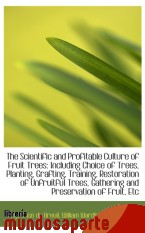 Portada de THE SCIENTIFIC AND PROFITABLE CULTURE OF FRUIT TREES: INCLUDING CHOICE OF TREES, PLANTING, GRAFTING,