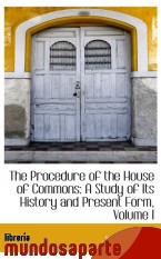 Portada de THE PROCEDURE OF THE HOUSE OF COMMONS: A STUDY OF ITS HISTORY AND PRESENT FORM, VOLUME I