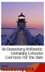 Portada de AN ELEMENTARY ARITHMETIC: CONTAINING EXTENSIVE EXERCISES FOR THE SLATE