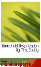 Portada de HOUSEHOLD ORGANIZATION: BY MRS. CADDY