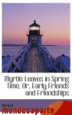 Portada de MYRTLE LEAVES IN SPRING TIME, OR, EARLY FRIENDS AND FRIENDSHIPS