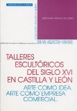 Portada de TALLERES ESCULTORICOS DEL SIGLO XVI EN CASTILLA Y LEON: ARTE COMOIDEA. ARTE COMO EMPRESA. COMERCIAL