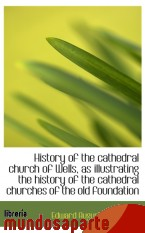 Portada de HISTORY OF THE CATHEDRAL CHURCH OF WELLS, AS ILLUSTRATING THE HISTORY OF THE CATHEDRAL CHURCHES OF T