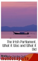 Portada de THE IRISH PARLIAMENT, WHAT IT WAS AND WHAT IT DID