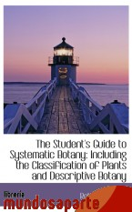 Portada de THE STUDENT`S GUIDE TO SYSTEMATIC BOTANY: INCLUDING THE CLASSIFICATION OF PLANTS AND DESCRIPTIVE BOT