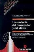 Portada de LA CONDUCTA DEL CONSUMIDOR Y DEL CLIENTE: COMO CONOCER A SUS CONSUMIDORES Y CLIENTES, ASI COMO DISEÑAR UN PROGRAMA DE RETENCION Y FIDELIZACION