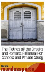 Portada de THE METRES OF THE GREEKS AND ROMANS: A MANUAL FOR SCHOOLS AND PRIVATE STUDY