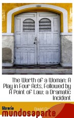 Portada de THE WORTH OF A WOMAN: A PLAY IN FOUR ACTS, FOLLOWED BY A POINT OF LAW; A DRAMATIC INCIDENT