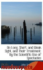 Portada de ON LONG, SHORT, AND WEAK SIGHT, AND THEIR TREATMENT: BY THE SCIENTIFIC USE OF SPECTACLES