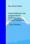 Portada de CÓMO ELABORAR UNA PROGRAMACIÓN DIDÁCTICA PARA CICLOS FORMATIVOS. GUÍA PRÁCTICA