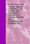 Portada de ENSAYOS SOBRE EL HELENISMO  3. LA BUENA VIDA, HISTORIAS HEROICAS Y DRAMA TRÁGICO EN LA LITERATURA DE EVANGELIOS